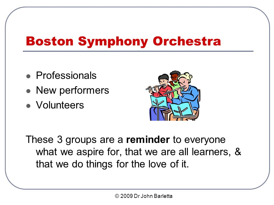 © 2009 Dr John Barletta Boston Symphony Orchestra Professionals New performers Volunteers These 3 groups are a reminder to everyone what we aspire for, that we are all learners, & that we do things for the love of it.