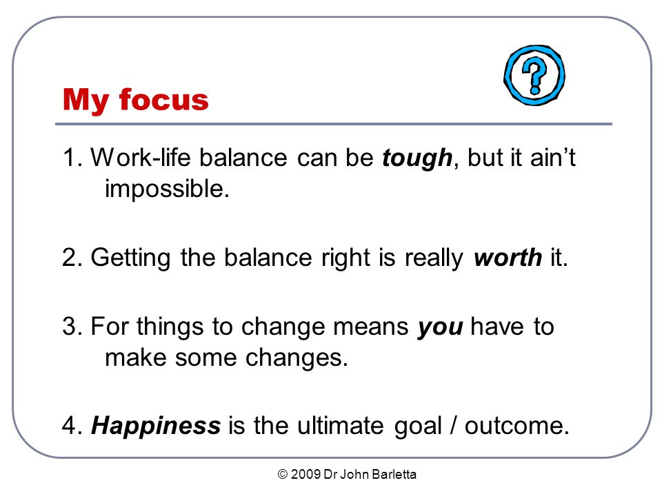 © 2009 Dr John Barletta Context for Work-Life Balance We work more, have more demands, are more competitive, & have less security… With minimal free time, we are torn between the pressures of employment & personal life.