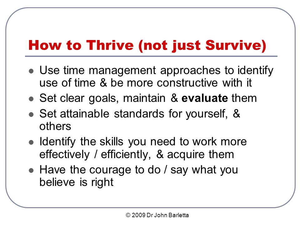 © 2009 Dr John Barletta How to Thrive (not just Survive) Use time management approaches to identify use of time & be more constructive with it Set clear goals, maintain & evaluate them Set attainable standards for yourself, & others Identify the skills you need to work more effectively / efficiently, & acquire them Have the courage to do / say what you believe is right