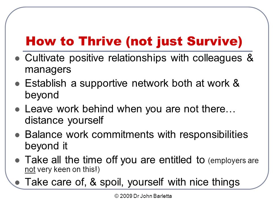 © 2009 Dr John Barletta How to Thrive (not just Survive) Cultivate positive relationships with colleagues & managers Establish a supportive network both at work & beyond Leave work behind when you are not there… distance yourself Balance work commitments with responsibilities beyond it Take all the time off you are entitled to (employers are not very keen on this!) Take care of, & spoil, yourself with nice things
