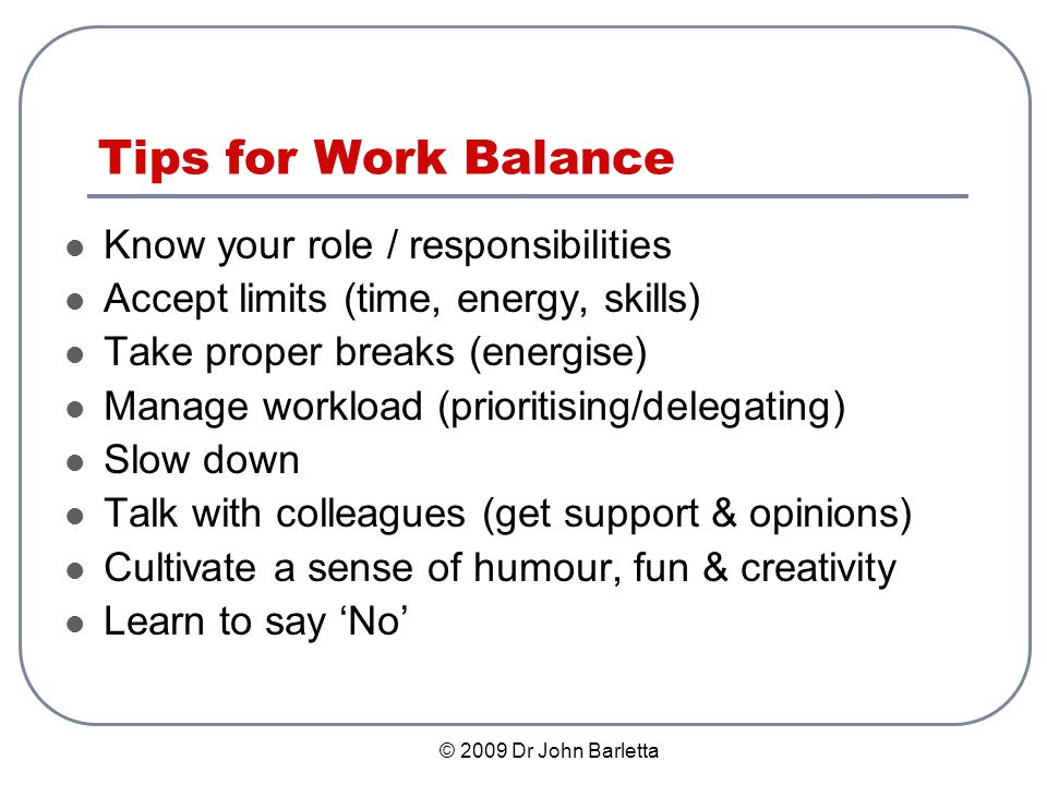 © 2009 Dr John Barletta Tips for Work Balance Know your role / responsibilities Accept limits (time, energy, skills) Take proper breaks (energise) Manage workload (prioritising/delegating) Slow down Talk with colleagues (get support & opinions) Cultivate a sense of humour, fun & creativity Learn to say No