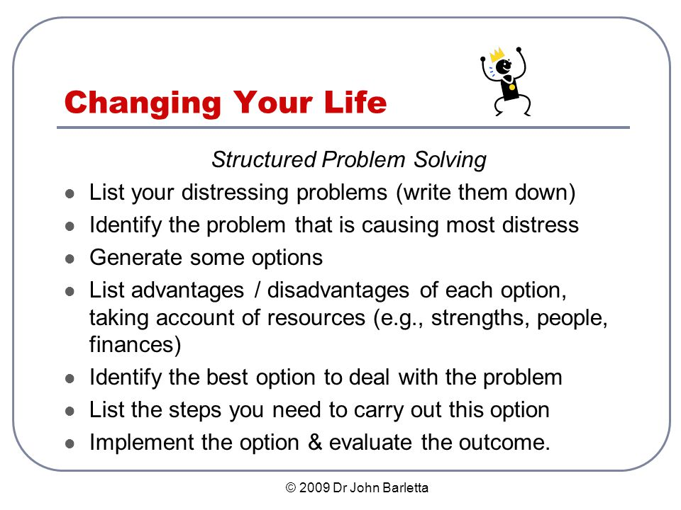 © 2009 Dr John Barletta Changing Your Life Structured Problem Solving List your distressing problems (write them down) Identify the problem that is causing most distress Generate some options List advantages / disadvantages of each option, taking account of resources (e.g., strengths, people, finances) Identify the best option to deal with the problem List the steps you need to carry out this option Implement the option & evaluate the outcome.