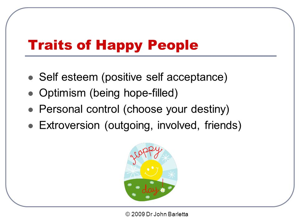 © 2009 Dr John Barletta Traits of Happy People Self esteem (positive self acceptance) Optimism (being hope-filled) Personal control (choose your destiny) Extroversion (outgoing, involved, friends)