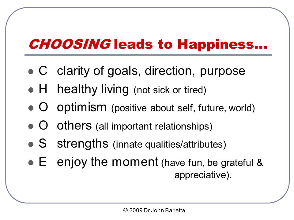 © 2009 Dr John Barletta CHOOSING leads to Happiness… Cclarity of goals, direction, purpose Hhealthy living (not sick or tired) Ooptimism (positive about self, future, world) Oothers (all important relationships) Sstrengths (innate qualities/attributes) Eenjoy the moment (have fun, be grateful & appreciative).