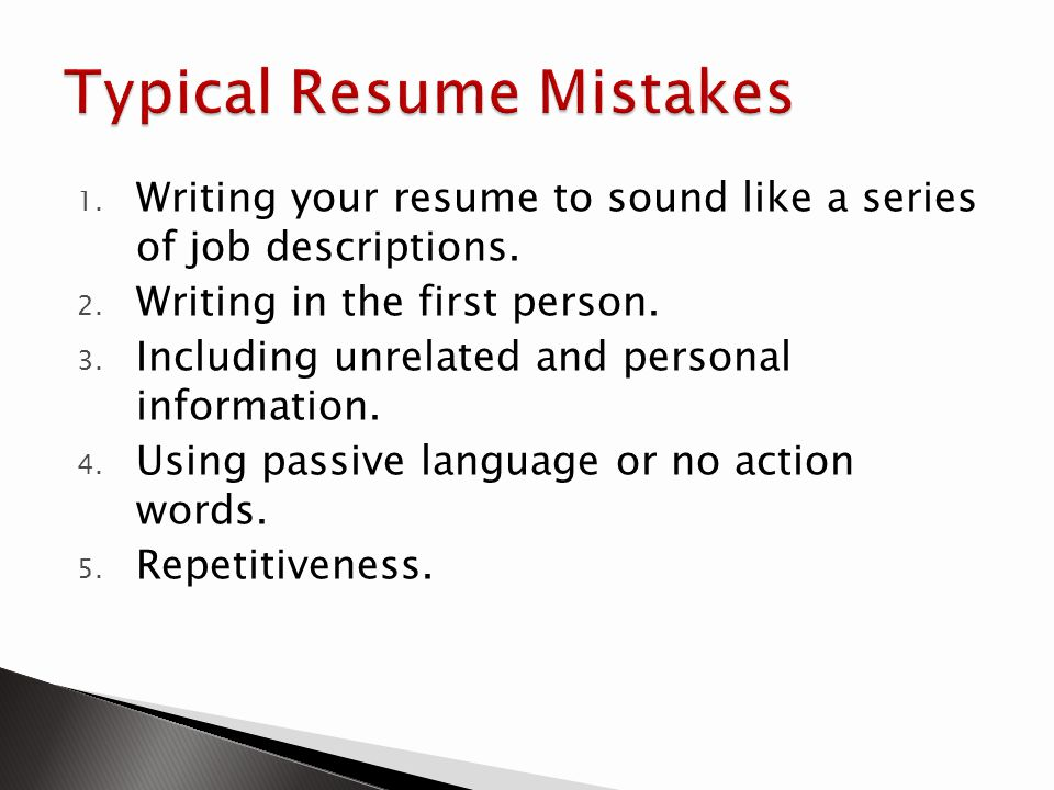 1. Writing your resume to sound like a series of job descriptions. 2. Writing in the first person. 3. Including unrelated and personal information. 4.