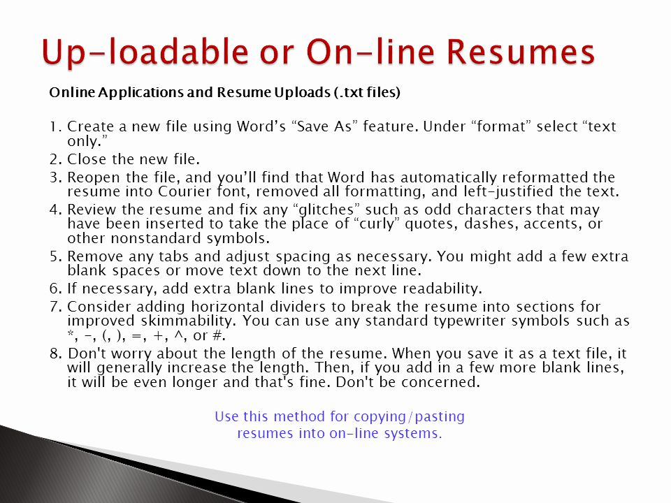 Online Applications and Resume Uploads (.txt files) 1. Create a new file using Words Save As feature. Under format select text only. 2.Close the new f