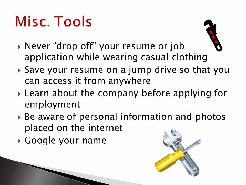 Never drop off your resume or job application while wearing casual clothing Save your resume on a jump drive so that you can access it from anywhere L