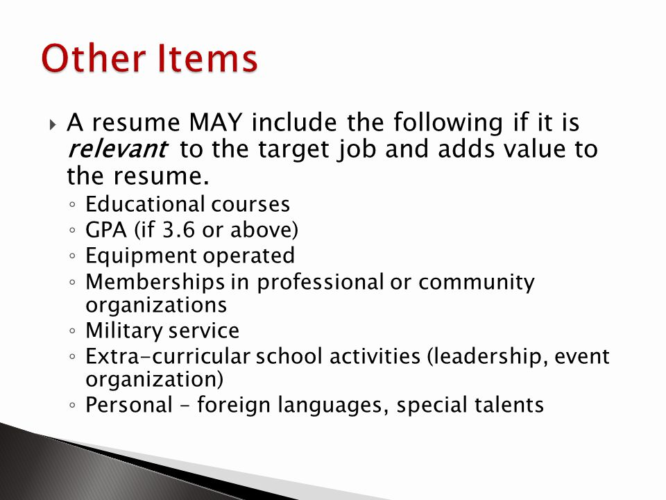 A resume MAY include the following if it is relevant to the target job and adds value to the resume. Educational courses GPA (if 3.6 or above) Equipme