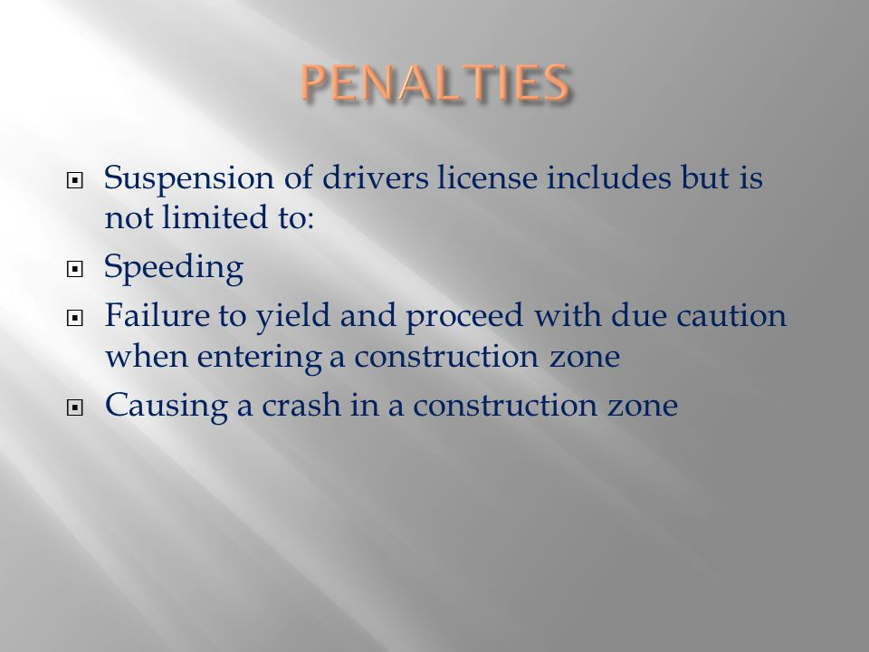 Suspension of drivers license includes but is not limited to: Speeding Failure to yield and proceed with due caution when entering a construction zone Causing a crash in a construction zone