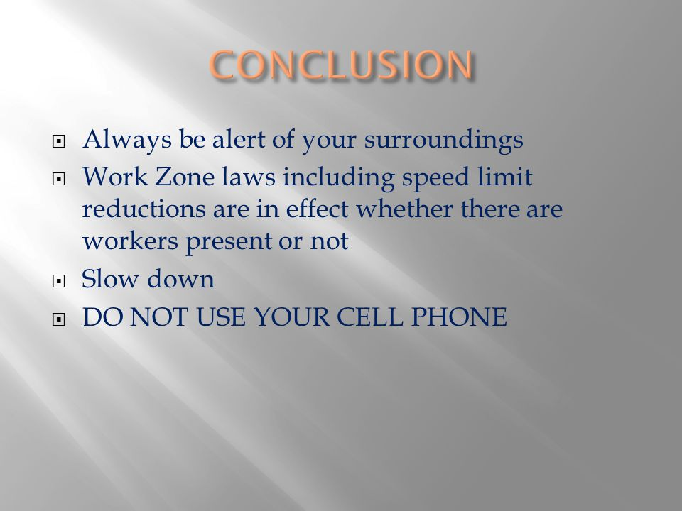 Always be alert of your surroundings Work Zone laws including speed limit reductions are in effect whether there are workers present or not Slow down DO NOT USE YOUR CELL PHONE