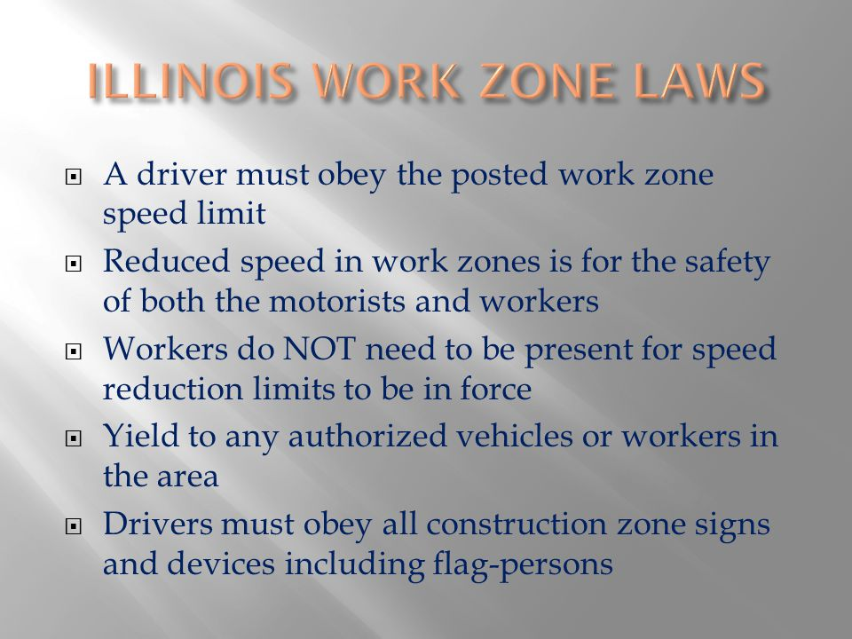 A driver must obey the posted work zone speed limit Reduced speed in work zones is for the safety of both the motorists and workers Workers do NOT need to be present for speed reduction limits to be in force Yield to any authorized vehicles or workers in the area Drivers must obey all construction zone signs and devices including flag-persons