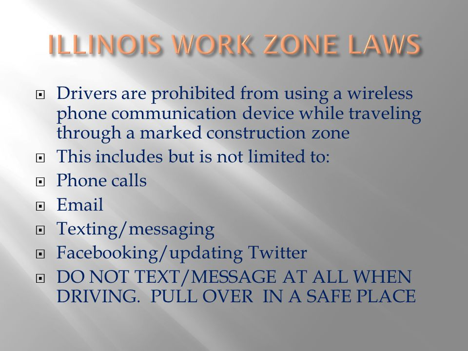 Drivers are prohibited from using a wireless phone communication device while traveling through a marked construction zone This includes but is not limited to: Phone calls Email Texting/messaging Facebooking/updating Twitter DO NOT TEXT/MESSAGE AT ALL WHEN DRIVING.