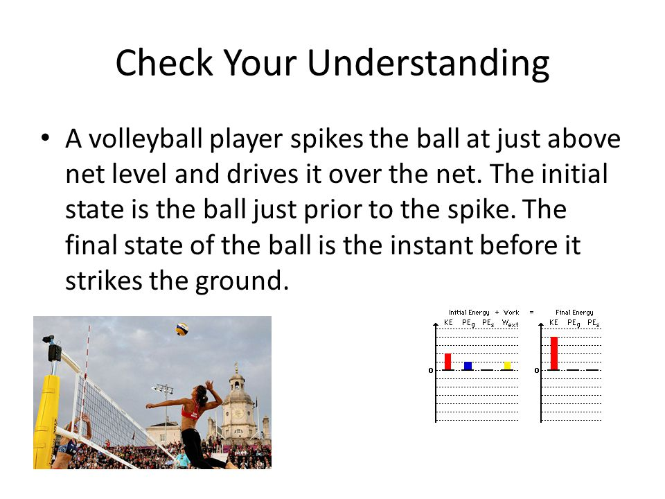 Check Your Understanding A volleyball player spikes the ball at just above net level and drives it over the net. The initial state is the ball just pr