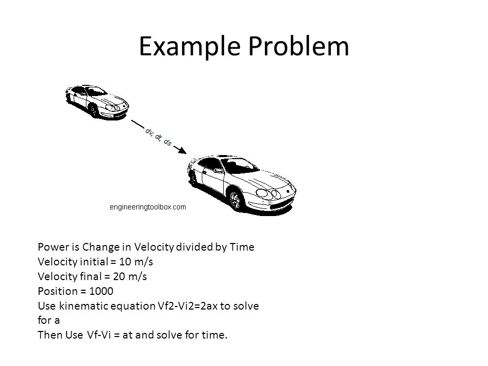 Example Problem Power is Change in Velocity divided by Time Velocity initial = 10 m/s Velocity final = 20 m/s Position = 1000 Use kinematic equation V