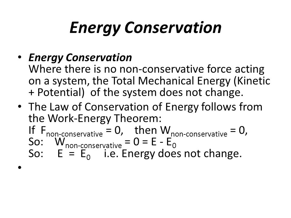 Energy Conservation Energy Conservation Where there is no non-conservative force acting on a system, the Total Mechanical Energy (Kinetic + Potential)