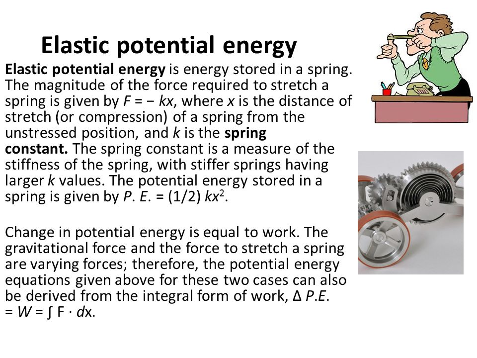 Elastic potential energy Elastic potential energy is energy stored in a spring. The magnitude of the force required to stretch a spring is given by F