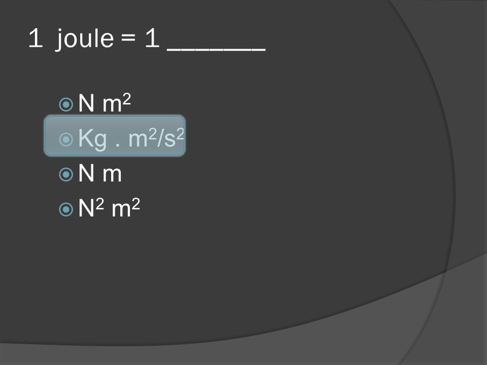 1 joule = 1 _______ N m 2 Kg. m 2 /s 2 N m N 2 m 2