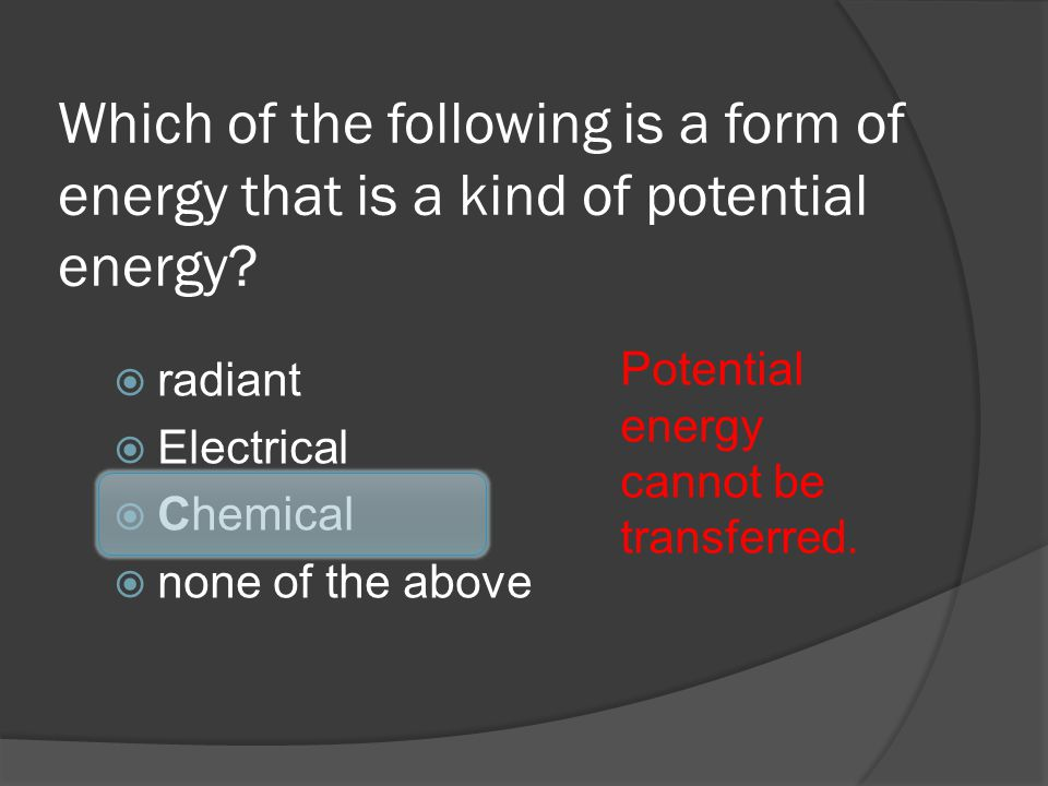 Which of the following is a form of energy that is a kind of potential energy? radiant Electrical Chemical none of the above Potential energy cannot b