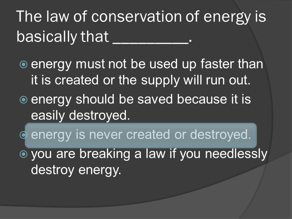 The law of conservation of energy is basically that _________. energy must not be used up faster than it is created or the supply will run out. energy