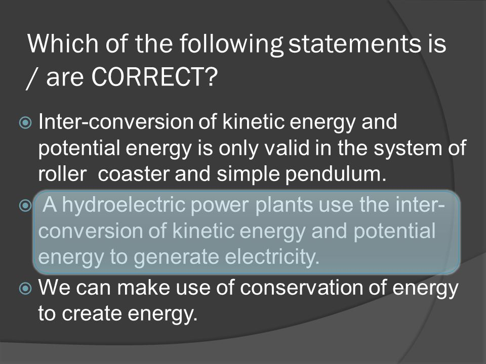 Which of the following statements is / are CORRECT? Inter-conversion of kinetic energy and potential energy is only valid in the system of roller coas