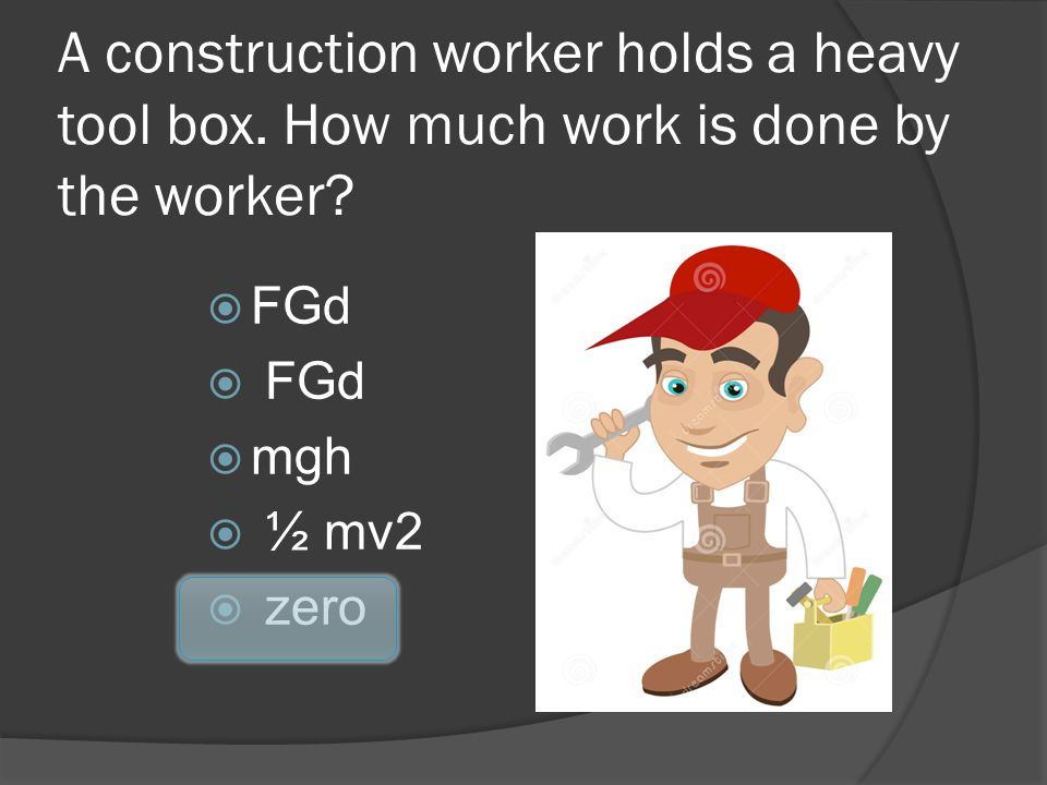 A construction worker holds a heavy tool box. How much work is done by the worker? FGd mgh ½ mv2 zero