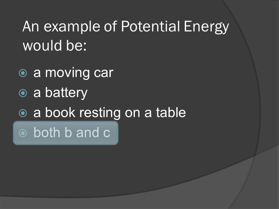 An example of Potential Energy would be: a moving car a battery a book resting on a table both b and c