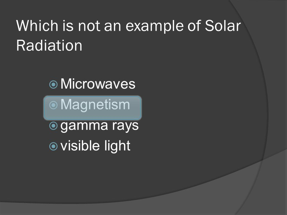 Which is not an example of Solar Radiation Microwaves Magnetism gamma rays visible light