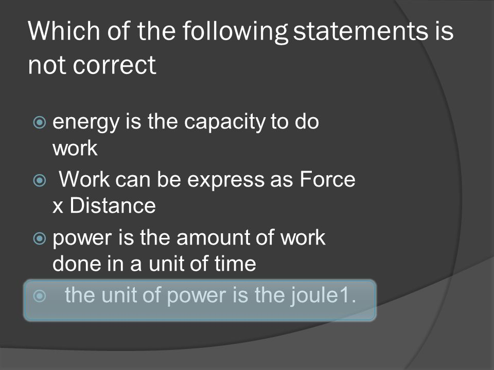 Which of the following statements is not correct energy is the capacity to do work Work can be express as Force x Distance power is the amount of work