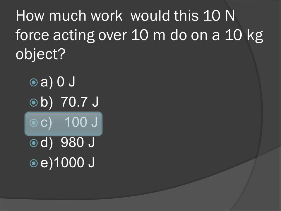 How much work would this 10 N force acting over 10 m do on a 10 kg object? a) 0 J b) 70.7 J c) 100 J d) 980 J e)1000 J