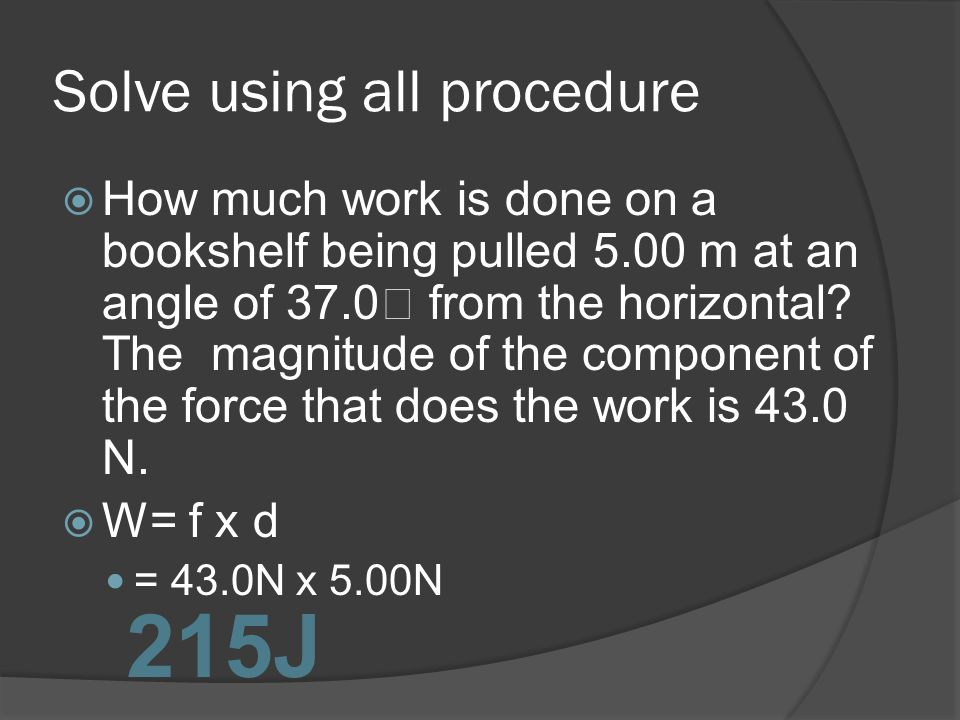 Solve using all procedure How much work is done on a bookshelf being pulled 5.00 m at an angle of 37.0 from the horizontal? The magnitude of the compo