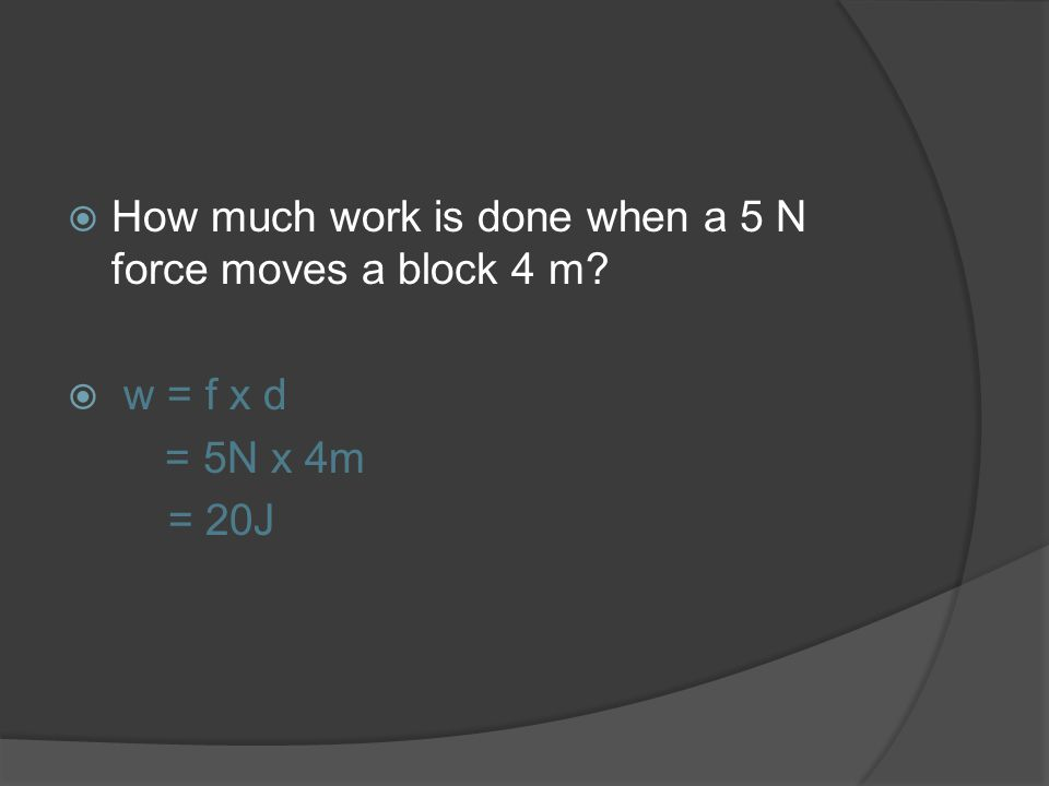 How much work is done when a 5 N force moves a block 4 m? w = f x d = 5N x 4m = 20J