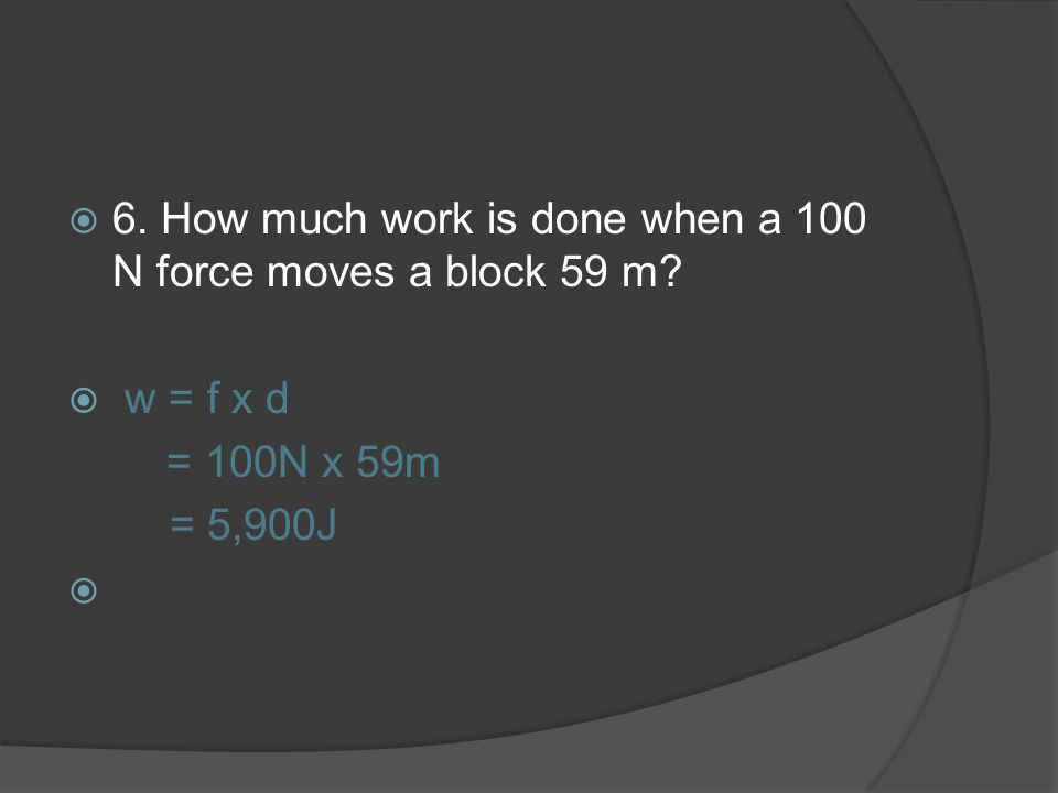 6. How much work is done when a 100 N force moves a block 59 m? w = f x d = 100N x 59m = 5,900J