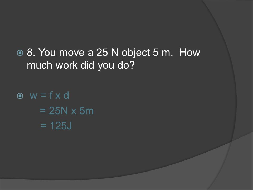 8. You move a 25 N object 5 m. How much work did you do? w = f x d = 25N x 5m = 125J