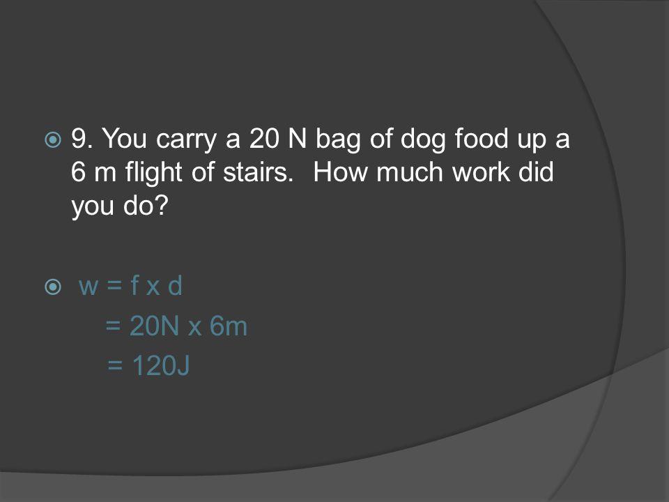 9. You carry a 20 N bag of dog food up a 6 m flight of stairs. How much work did you do? w = f x d = 20N x 6m = 120J