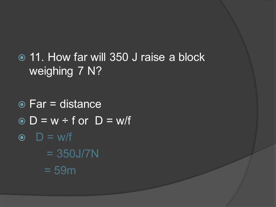 11. How far will 350 J raise a block weighing 7 N? Far = distance D = w ÷ f or D = w/f D = w/f = 350J/7N = 59m