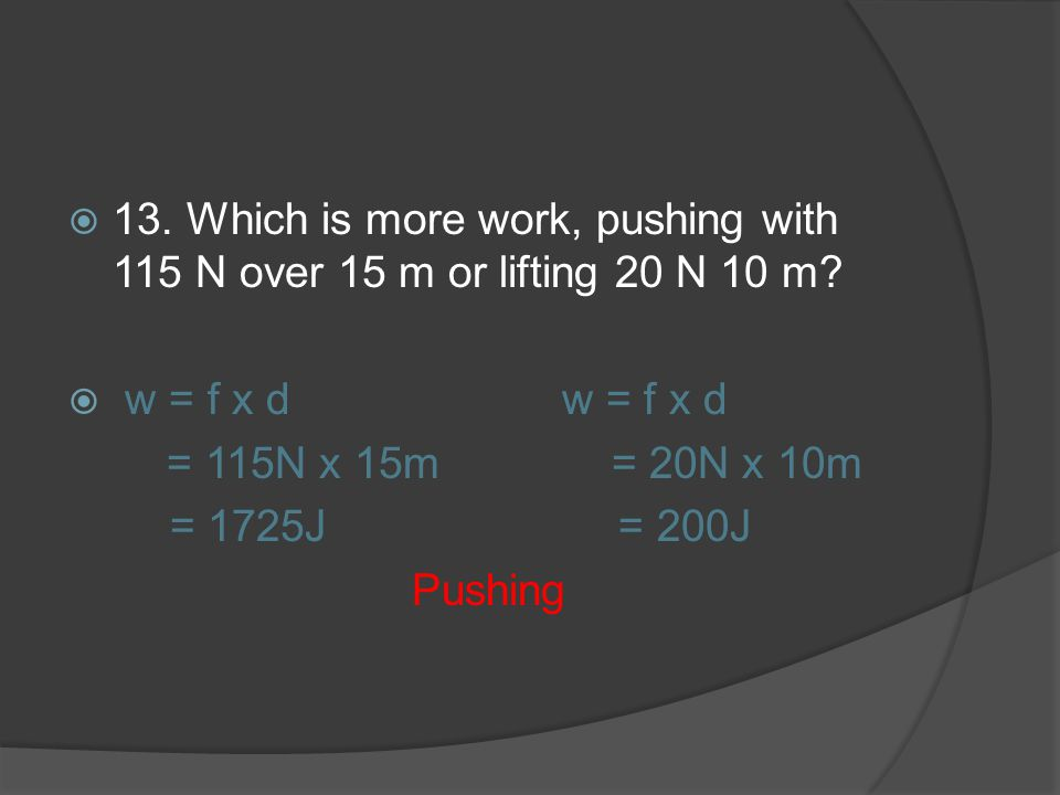 13. Which is more work, pushing with 115 N over 15 m or lifting 20 N 10 m? w = f x d w = f x d = 115N x 15m = 20N x 10m = 1725J = 200J Pushing