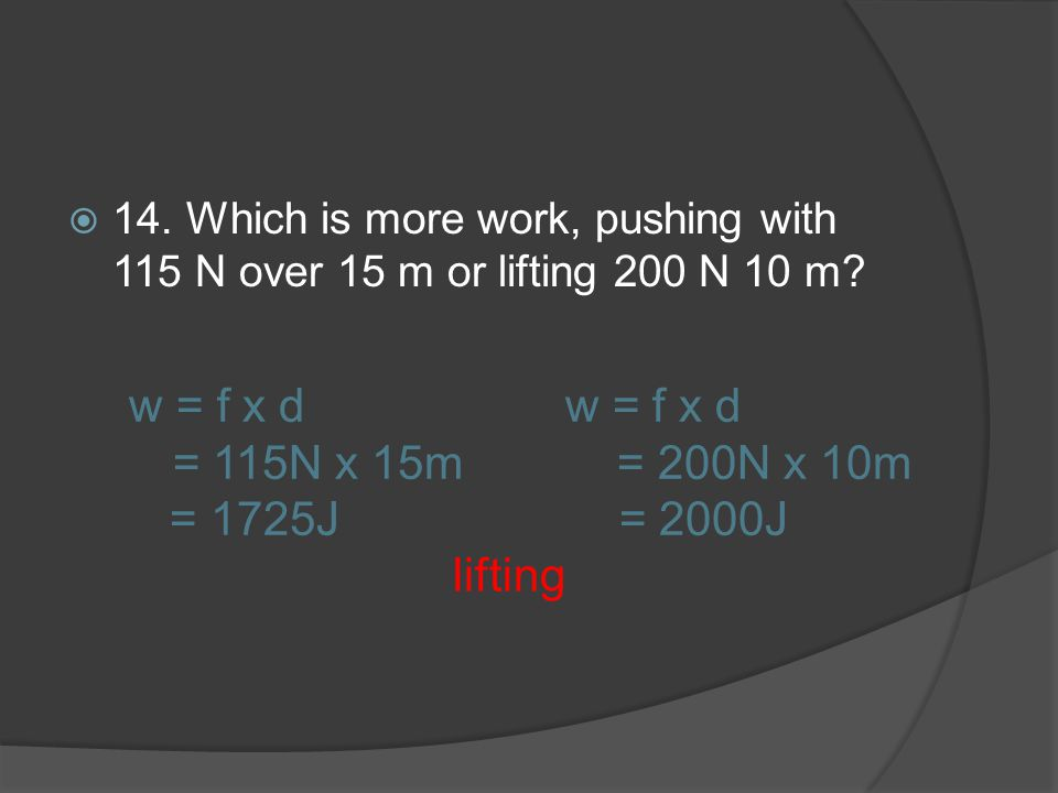 14. Which is more work, pushing with 115 N over 15 m or lifting 200 N 10 m? w = f x d w = f x d = 115N x 15m = 200N x 10m = 1725J = 2000J lifting