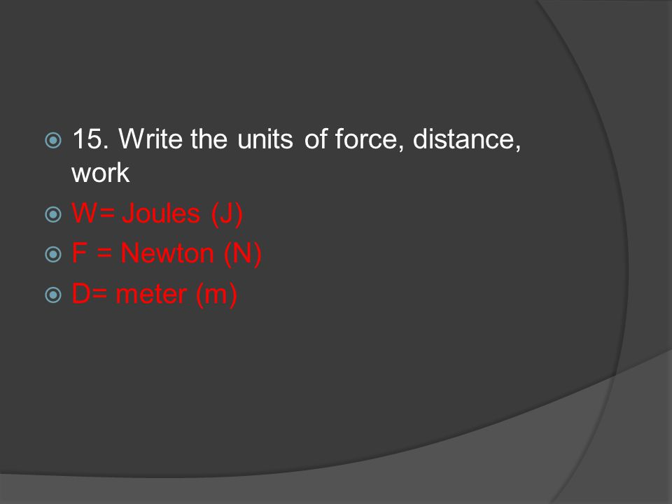 15. Write the units of force, distance, work W= Joules (J) F = Newton (N) D= meter (m)