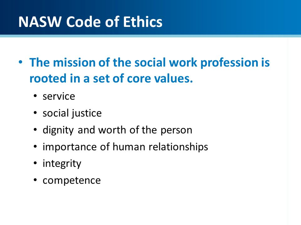 NASW Code of Ethics The mission of the social work profession is rooted in a set of core values. service social justice dignity and worth of the perso