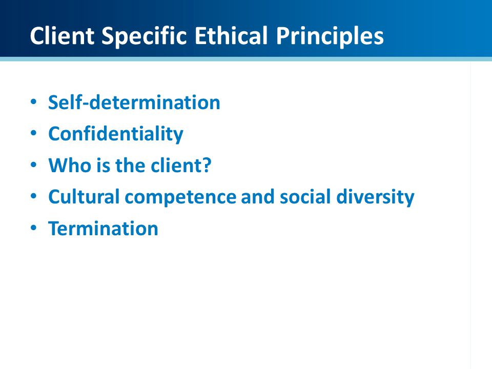 Client Specific Ethical Principles Self-determination Confidentiality Who is the client? Cultural competence and social diversity Termination