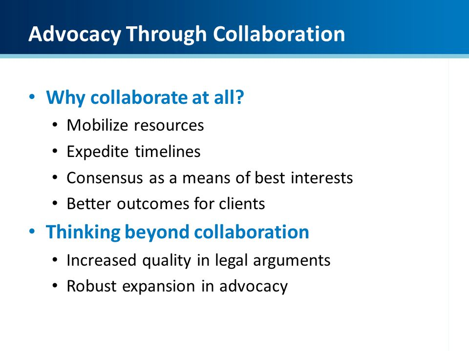 Advocacy Through Collaboration Why collaborate at all? Mobilize resources Expedite timelines Consensus as a means of best interests Better outcomes fo
