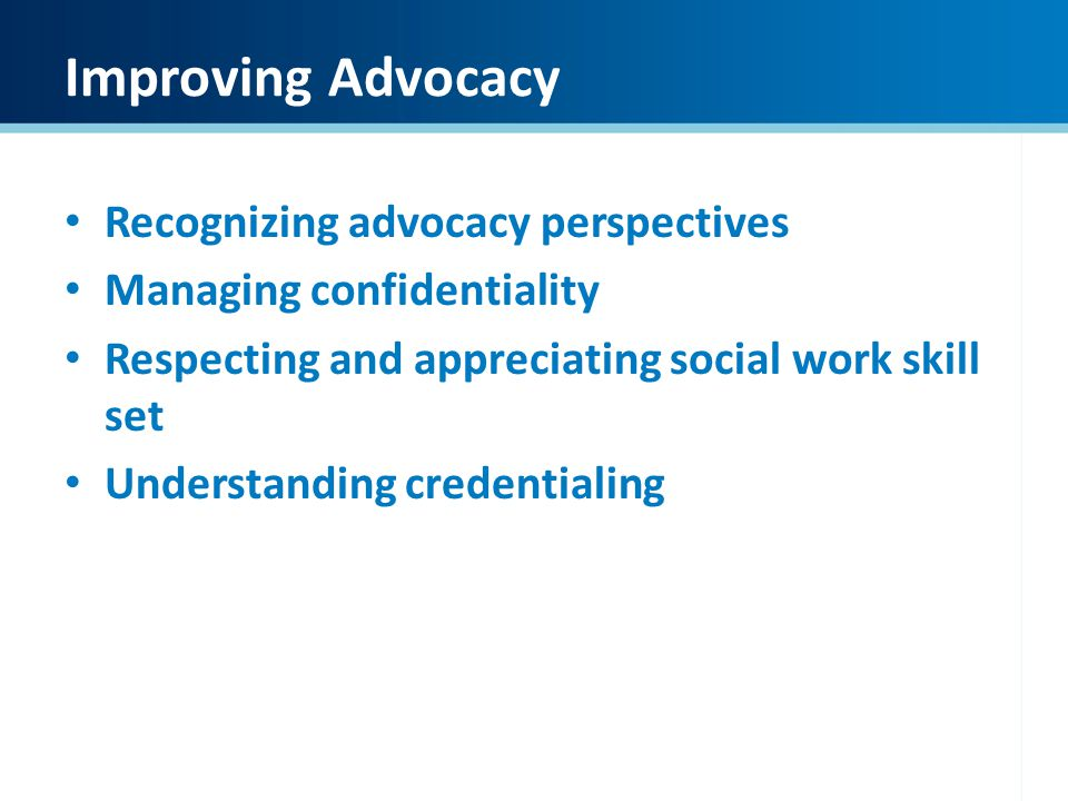 Improving Advocacy Recognizing advocacy perspectives Managing confidentiality Respecting and appreciating social work skill set Understanding credenti