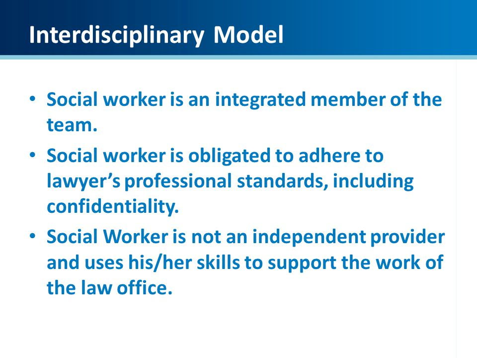 Interdisciplinary Model Social worker is an integrated member of the team. Social worker is obligated to adhere to lawyers professional standards, inc