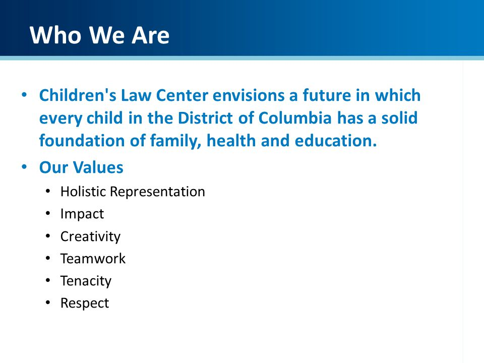 Who We Are Children's Law Center envisions a future in which every child in the District of Columbia has a solid foundation of family, health and educ