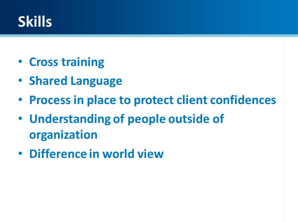 Skills Cross training Shared Language Process in place to protect client confidences Understanding of people outside of organization Difference in wor