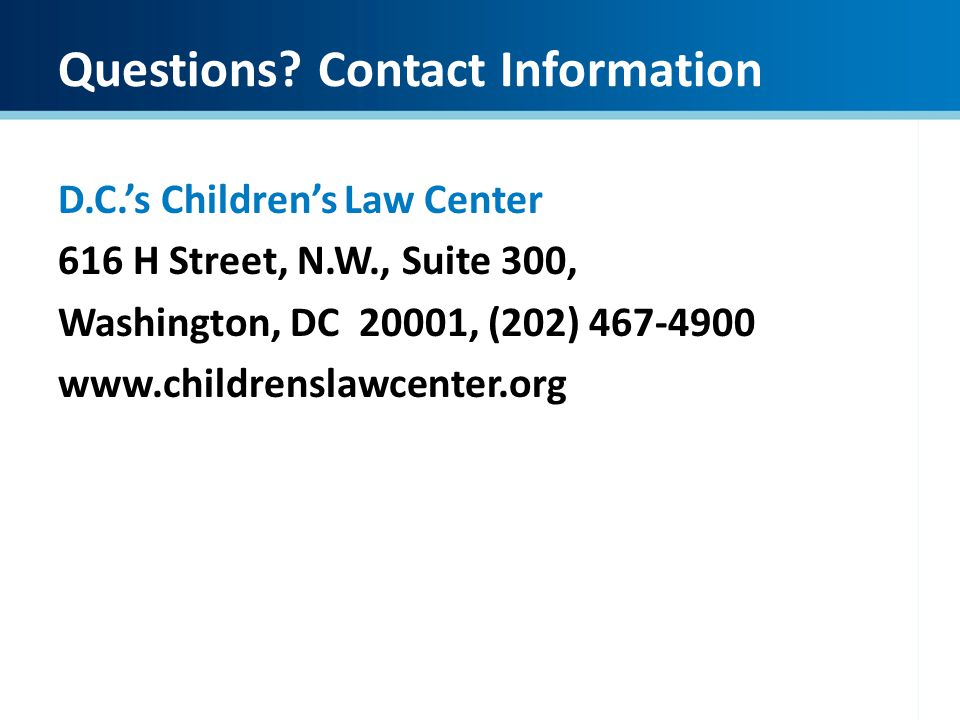 Questions? Contact Information D.C.s Childrens Law Center 616 H Street, N.W., Suite 300, Washington, DC 20001, (202) 467-4900 www.childrenslawcenter.o