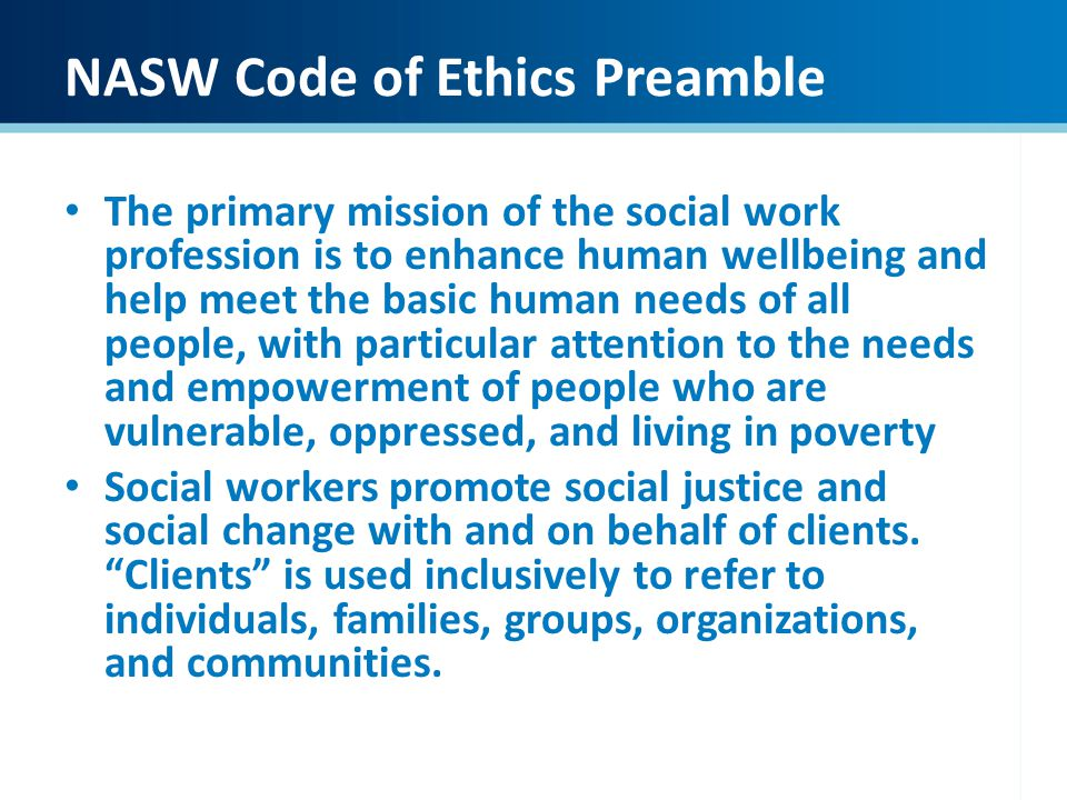 NASW Code of Ethics Preamble The primary mission of the social work profession is to enhance human wellbeing and help meet the basic human needs of a
