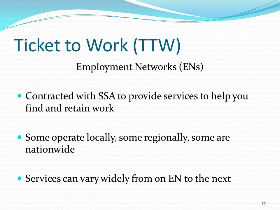 Ticket to Work (TTW) Employment Networks (ENs) Contracted with SSA to provide services to help you find and retain work Some operate locally, some regionally, some are nationwide Services can vary widely from on EN to the next 10