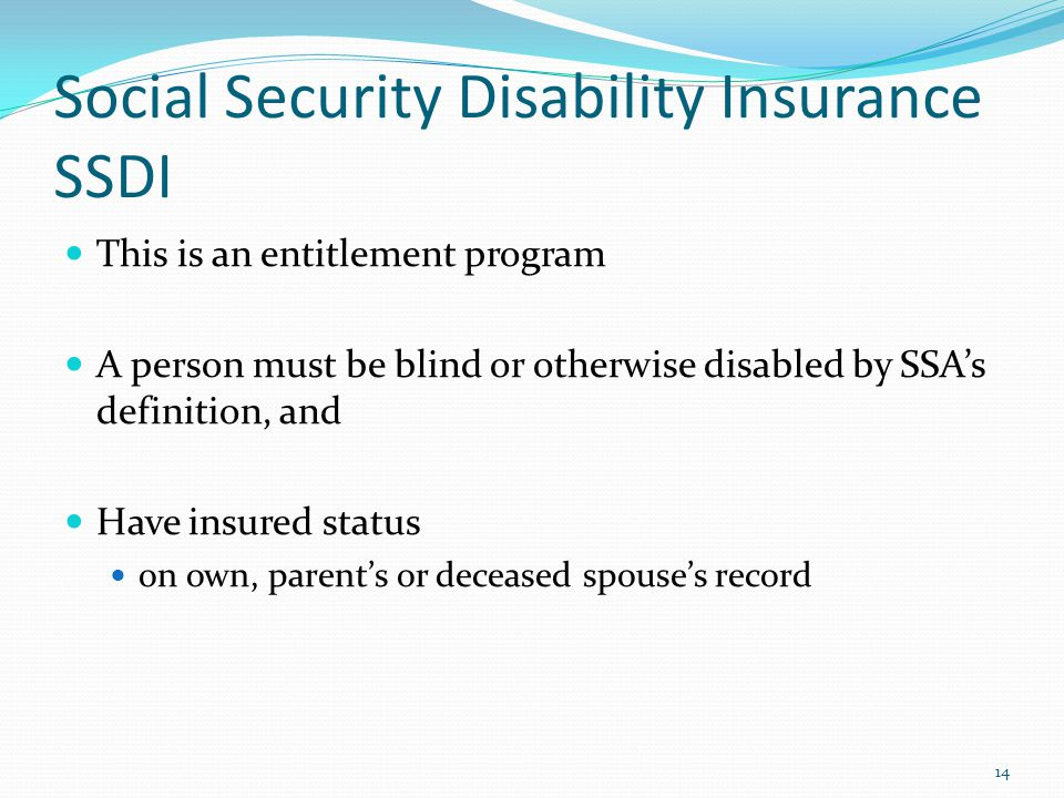 Social Security Disability Insurance SSDI This is an entitlement program A person must be blind or otherwise disabled by SSAs definition, and Have insured status on own, parents or deceased spouses record 14