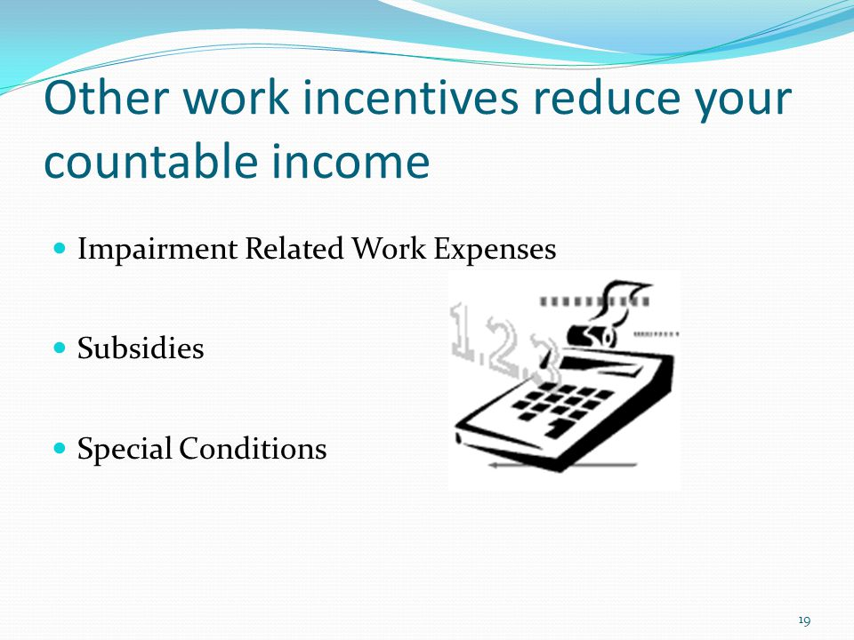 Other work incentives reduce your countable income Impairment Related Work Expenses Subsidies Special Conditions 19